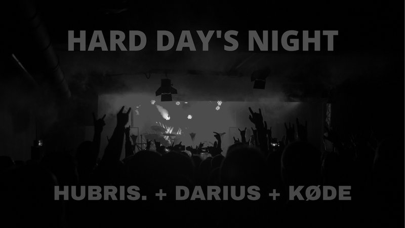HARD DAY'S NIGHT : HUBRIS. + DARIUS + KØDE (CH)